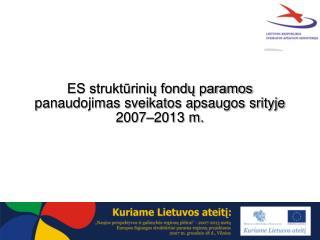 ES struktūrinių fondų paramos panaudojimas sveikatos apsaugos srityje 2007–2013 m.