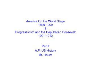 America On the World Stage 1899-1909 & Progressivism and the Republican Roosevelt 1901-1912