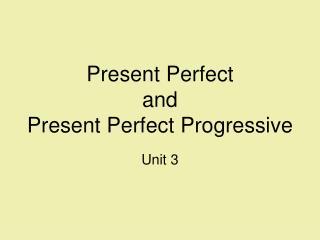 Present Perfect and Present Perfect Progressive Unit 3