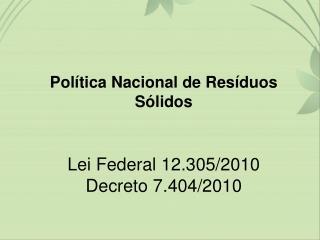 Política Nacional de Resíduos Sólidos Lei Federal 12.305/2010 Decreto 7.404/2010