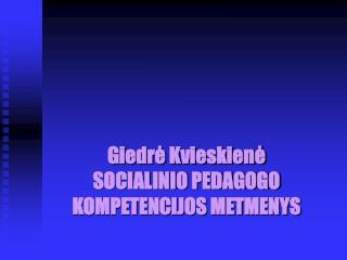 Giedrė Kvieskienė SOCIALINIO PEDAGOGO KOMPETENCIJOS METMENYS