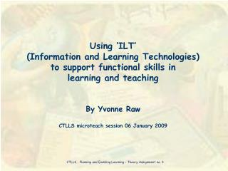 Using  ILT   Information and Learning Technologies  to support functional skills in  learning and teaching   By Yvonne R