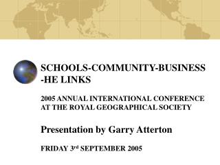 SCHOOLS-COMMUNITY-BUSINESS -HE LINKS  2005 ANNUAL INTERNATIONAL CONFERENCE  AT THE ROYAL GEOGRAPHICAL SOCIETY Presentati