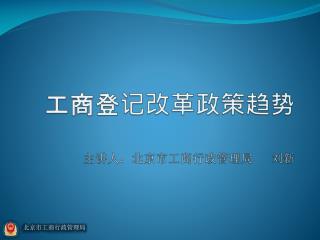 工商登记改革政策趋势 主讲人:北京市工商行政管理局 刘新