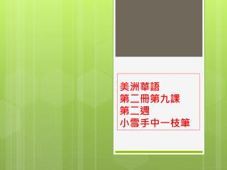 美洲華語 第二冊第九課 第二週 小雪手中一枝筆