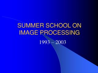 SUMMER SCHOOL ON IMAGE PROCESSING