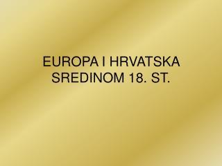 EUROPA I HRVATSKA SREDINOM 18. ST.