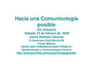 Hacia una Comunicología posible (5o coloquio) Sábado 23 de febrero de 2008 Jesús Galindo Cáceres