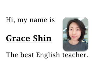 Hi, my name is  Grace Shin The best English teacher.