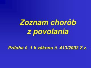 Zoznam chorôb z povolania Príloha č. 1 k zákonu č. 413/2002 Z.z.