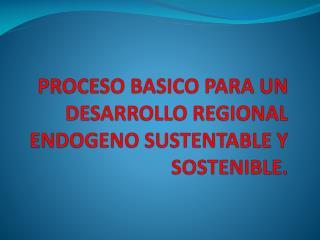 PROCESO BASICO PARA UN DESARROLLO REGIONAL ENDOGENO SUSTENTABLE Y SOSTENIBLE.