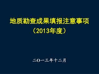 地质勘查成果填报注意事项 ( 2013 年度)