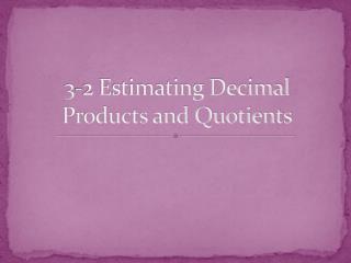 3-2 Estimating Decimal Products and Quotients