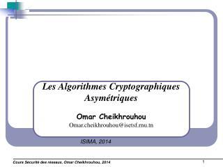 Les Algorithmes Cryptographiques Asymétriques Omar Cheikhrouhou Omar.cheikhrouhou@isetsf.rnu.tn
