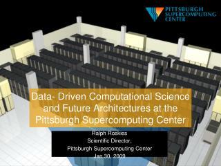 Ralph Roskies Scientific Director, Pittsburgh Supercomputing Center Jan 30, 2009