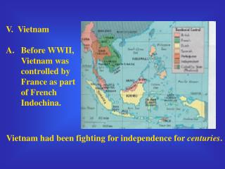 V. Vietnam Before WWII, Vietnam was controlled by France as part of French Indochina.