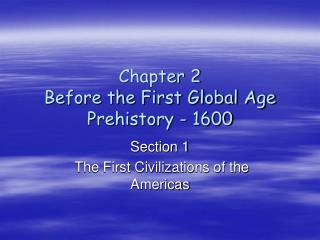 Chapter 2 Before the First Global Age Prehistory - 1600