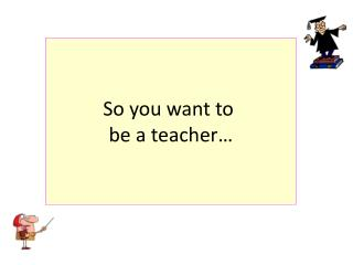 So you want to be a teacher…