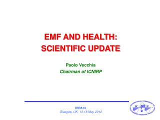 EMF AND HEALTH: SCIENTIFIC UPDATE Paolo Vecchia Chairman of ICNIRP