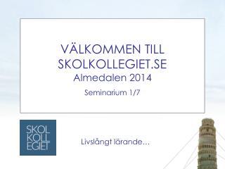 VÄLKOMMEN TILL SKOLKOLLEGIET.SE Almedalen 2014 Seminarium 1/7