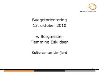 Budgetorientering 13. oktober 2010 v. Borgmester Flemming Eskildsen Kulturcenter Limfjord
