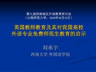 第九届西部地区外语教育研讨会 (云南师范大学, 2010 年 10 月 15 日) 英国教师教育及其对我国高校 外语专业免费师范生教育的启示