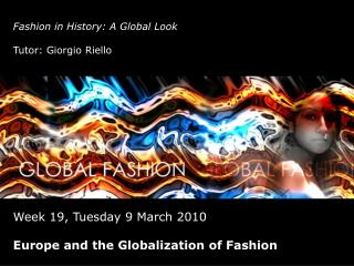 Fashion in History: A Global Look Tutor: Giorgio Riello Week 19, Tuesday 9 March 2010