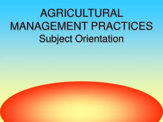 AGRICULTURAL MANAGEMENT PRACTICES Subject Orientation