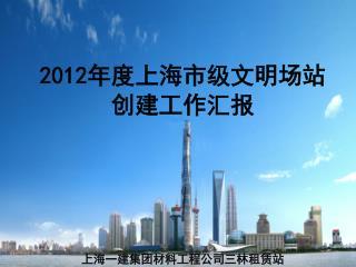 2012 年度上海市级文明场站 创建工作汇报