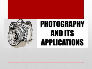PHOTOGRAPHY  AND ITS APPLICATIONS