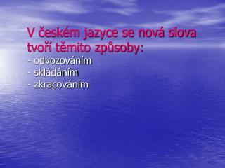 V českém jazyce se nová slova tvoří těmito způsoby: - odvozováním - skládáním - zkracováním