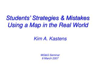 Students' Strategies & Mistakes Using a Map in the Real World Kim A. Kastens MG&G Seminar