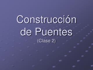 Construcción de Puentes (Clase 2)