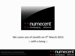 We came out of stealth on 5 th March 2012 :: with a bang ::