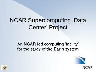 NCAR Supercomputing 'Data Center' Project