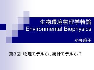 生物環境物理学特論 Environmental Biophysics 小杉緑子