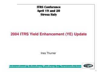 ITRS Conference    April 19 and 20 Stresa Italy 2004 ITRS Yield Enhancement (YE) Update
