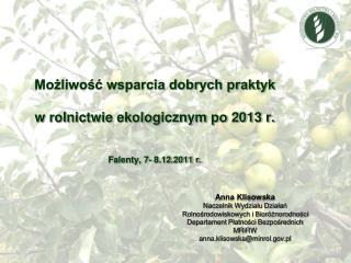 Możliwość wsparcia dobrych praktyk w rolnictwie ekologicznym po 2013 r. Falenty, 7- 8.12.2011 r.