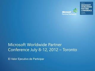 Microsoft Worldwide Partner Conference July 8-12, 2012 – Toronto
