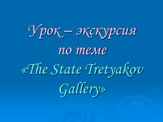 Урок – экскурсия по теме « The State Tretyakov Gallery »