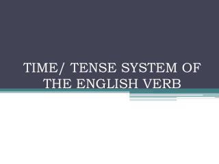 TIME/ TENSE SYSTEM OF THE ENGLISH VERB