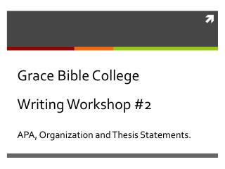 Grace Bible College  Writing Workshop #2 APA, Organization and Thesis Statements.