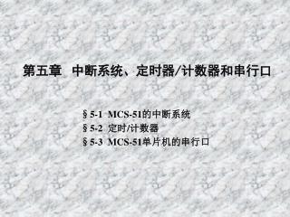 第五章 中断系统、定时器 / 计数器和串行口 §5-1 MCS-51 的中断系统 §5-2 定时 / 计数器 §5-3 MCS-51 单片机的串行口