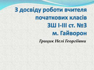 З досвіду роботи вчителя початкових класів ЗШ І-ІІІ ст. № 3 м . Гайворон