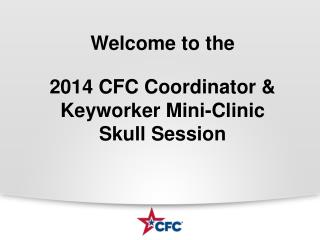 Welcome to the 2014 CFC Coordinator &  Keyworker  Mini-Clinic        Skull Session