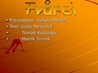 Prezentace: Vašek Mlynář Text:Vojta Mirovský         Tomáš Kalousek         Marek Šimák