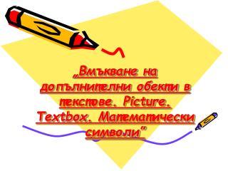 """""""Вмъкване на допълнителни обекти в текстове. Picture . Textbox . Ma тематически символи"""""""