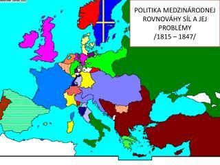 POLITIKA MEDZINÁRODNEJ ROVNOVÁHY SÍL A JEJ PROBLÉMY /1815 – 1847/