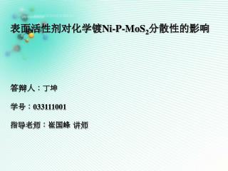表面活性剂对化学镀 Ni-P-MoS 2 分散性的影响 答辩人 :丁坤 学号: 033111001 指导老师:崔国峰 讲师