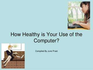 How Healthy is Your Use of the Computer? Compiled By June Praet